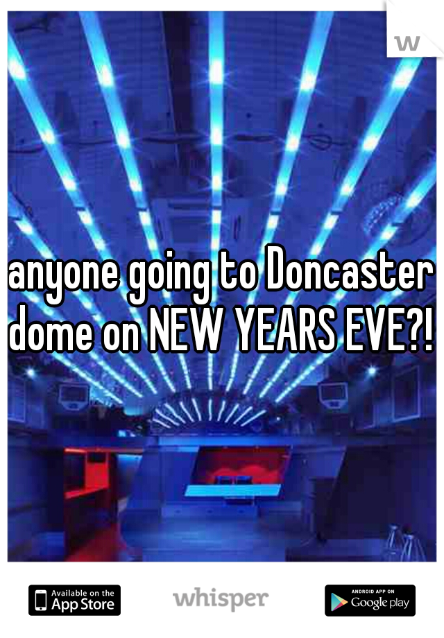 anyone going to Doncaster dome on NEW YEARS EVE?!
