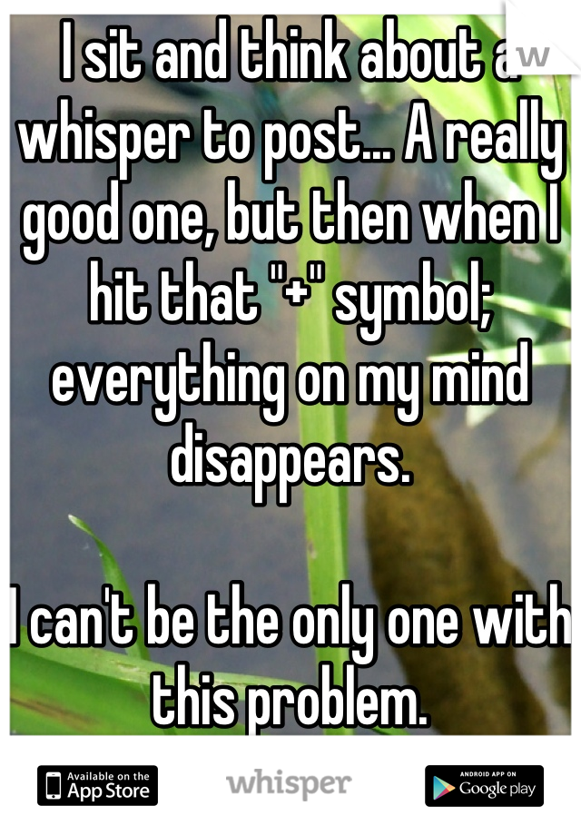 "I sit and think about a whisper to post... A really good one, but then when I hit that ""+"" symbol; everything on my mind disappears.   I can't be the only one with this problem."