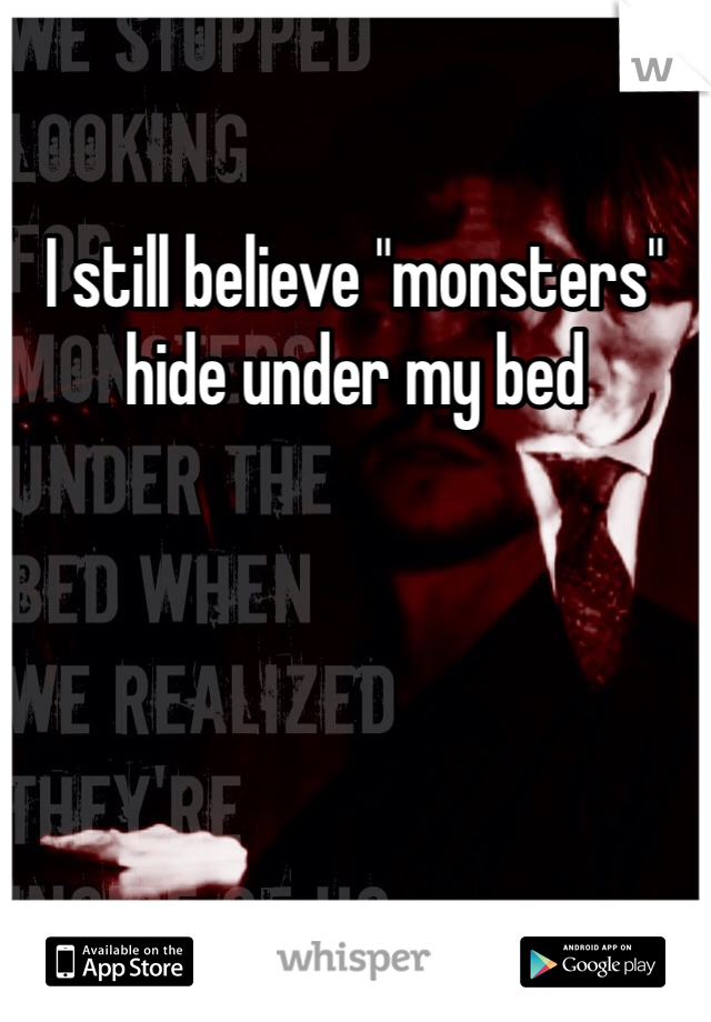 """I still believe """"monsters"""" hide under my bed"""