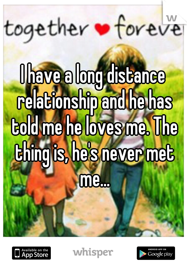 I have a long distance relationship and he has told me he loves me. The thing is, he's never met me...