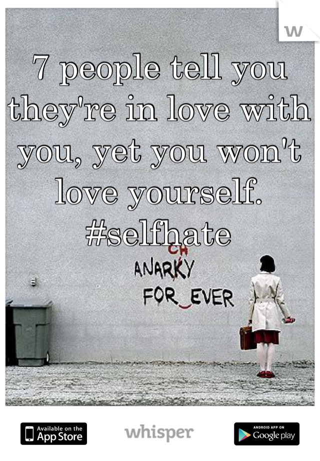 7 people tell you they're in love with you, yet you won't love yourself.  #selfhate