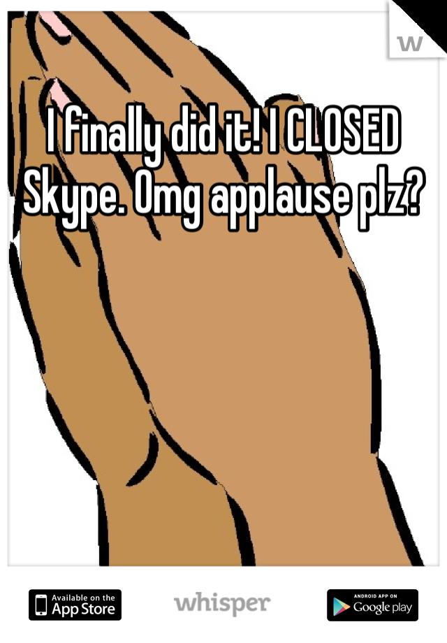 I finally did it! I CLOSED Skype. Omg applause plz?