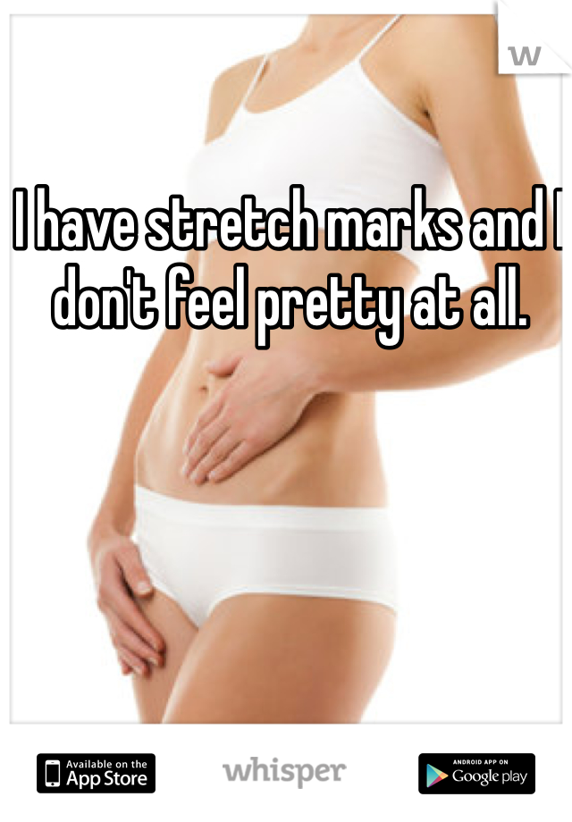 I have stretch marks and I don't feel pretty at all.