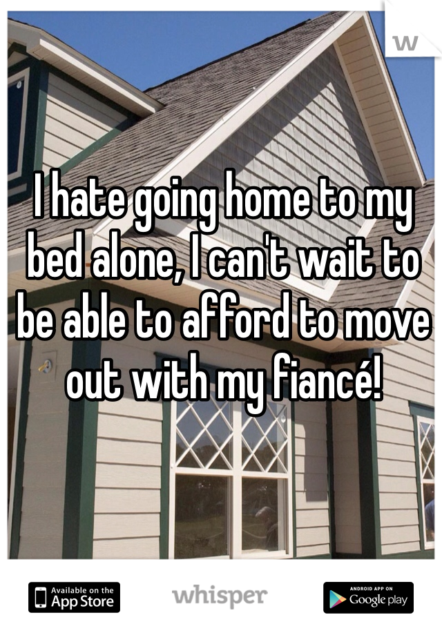 I hate going home to my bed alone, I can't wait to be able to afford to move out with my fiancé!