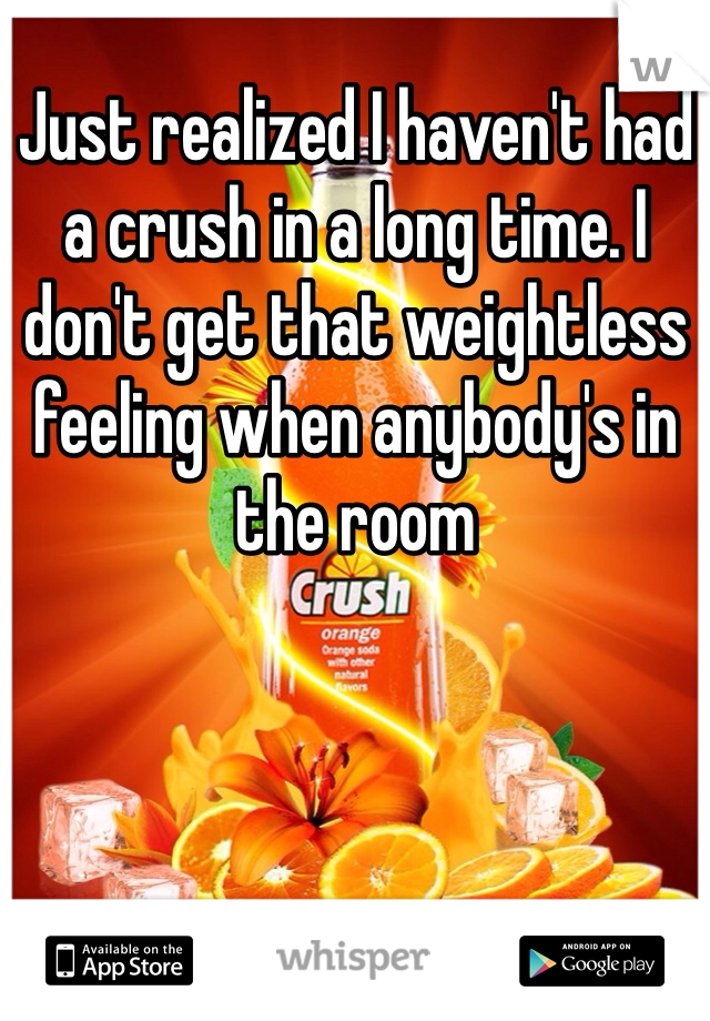 Just realized I haven't had a crush in a long time. I don't get that weightless feeling when anybody's in the room