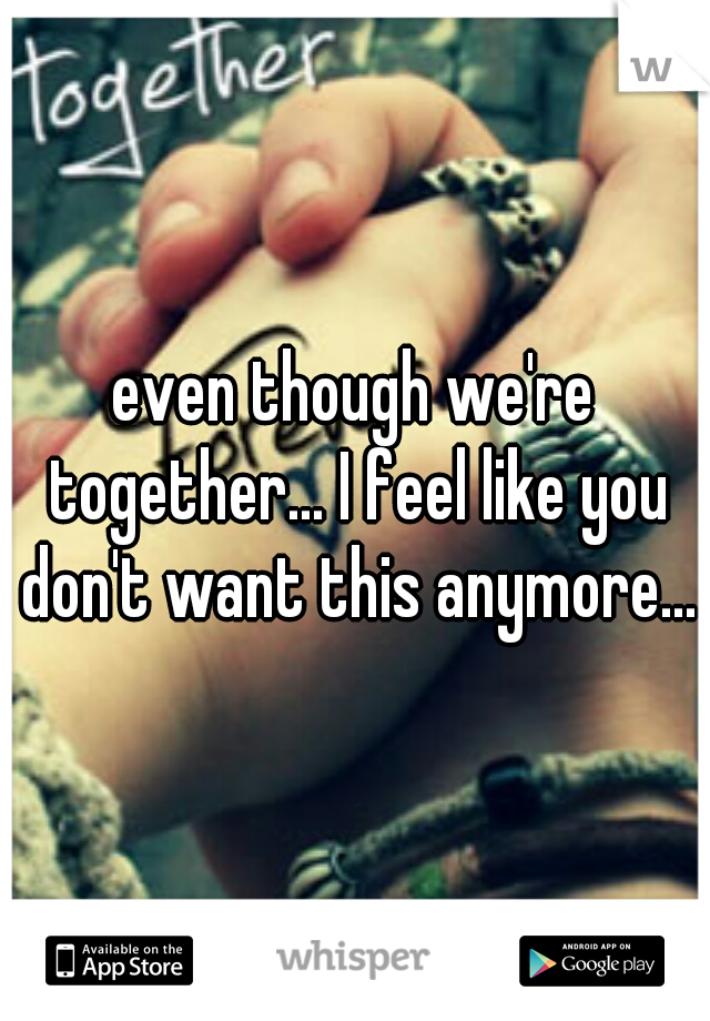 even though we're together... I feel like you don't want this anymore...