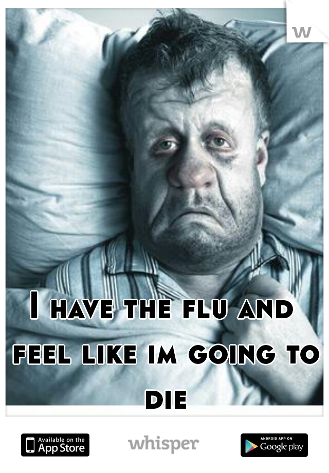 I have the flu and feel like im going to die