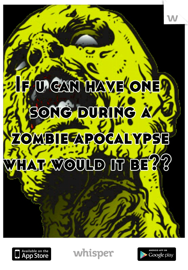 If u can have one song during a zombie apocalypse what would it be??