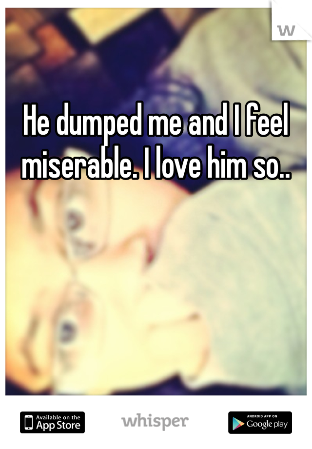He dumped me and I feel miserable. I love him so..