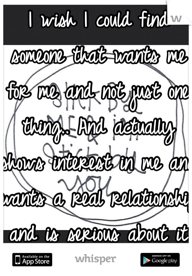I wish I could find someone that wants me for me and not just one thing.. And actually shows interest in me and wants a real relationship and is serious about it 😒