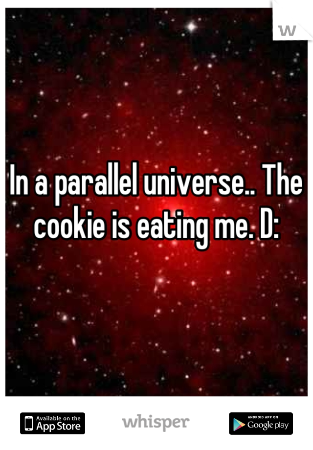 In a parallel universe.. The cookie is eating me. D: