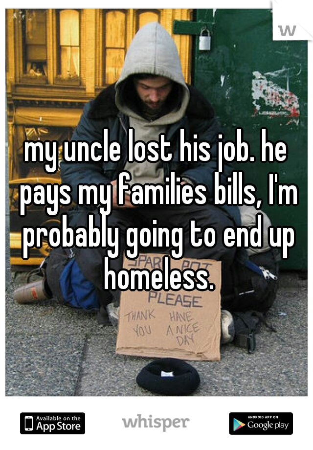 my uncle lost his job. he pays my families bills, I'm probably going to end up homeless.