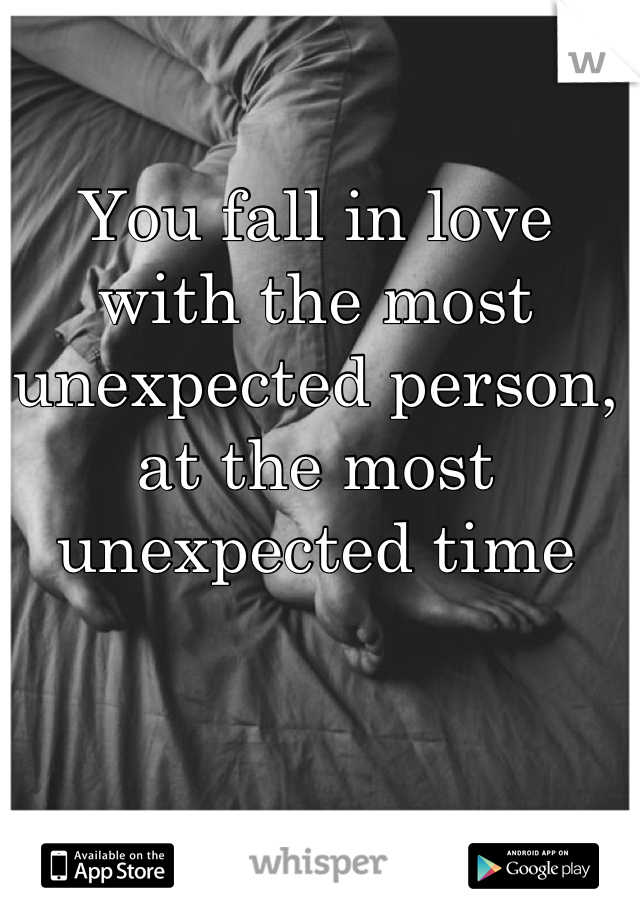 You fall in love with the most unexpected person, at the most unexpected time