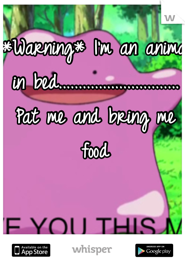 *Warning* I'm an animal in bed.............................. Pat me and bring me food