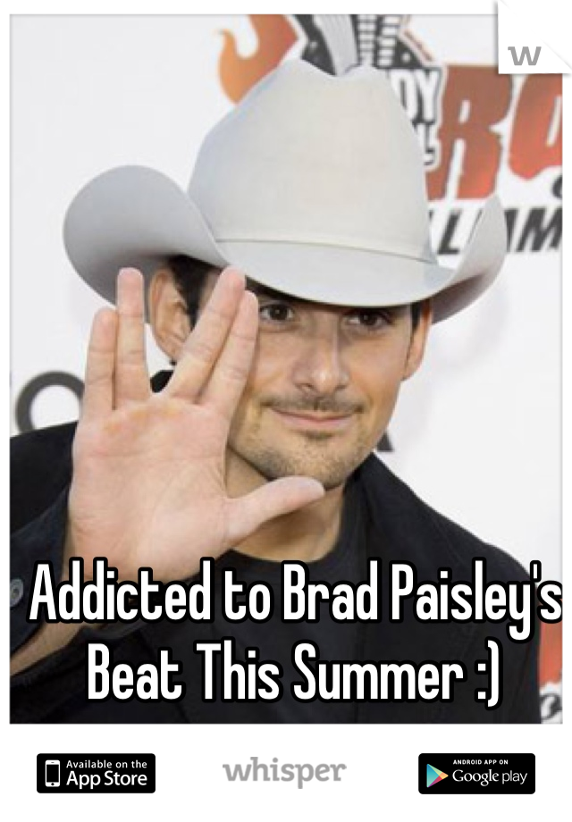 Addicted to Brad Paisley's Beat This Summer :)