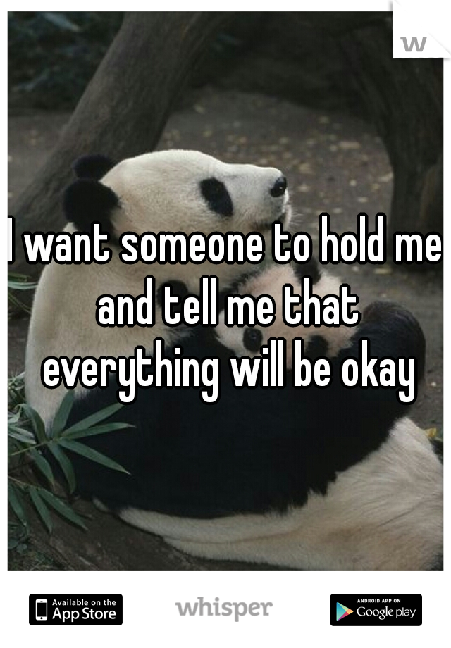 I want someone to hold me and tell me that everything will be okay