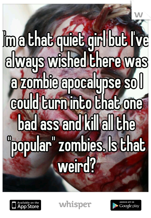 "I'm a that quiet girl but I've always wished there was a zombie apocalypse so I could turn into that one bad ass and kill all the ""popular"" zombies. Is that weird?"