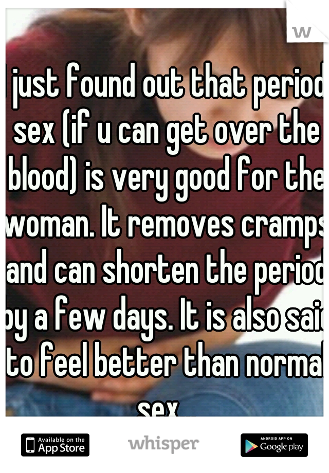 I just found out that period sex (if u can get over the blood) is very good for the woman. It removes cramps and can shorten the period by a few days. It is also said to feel better than normal sex...