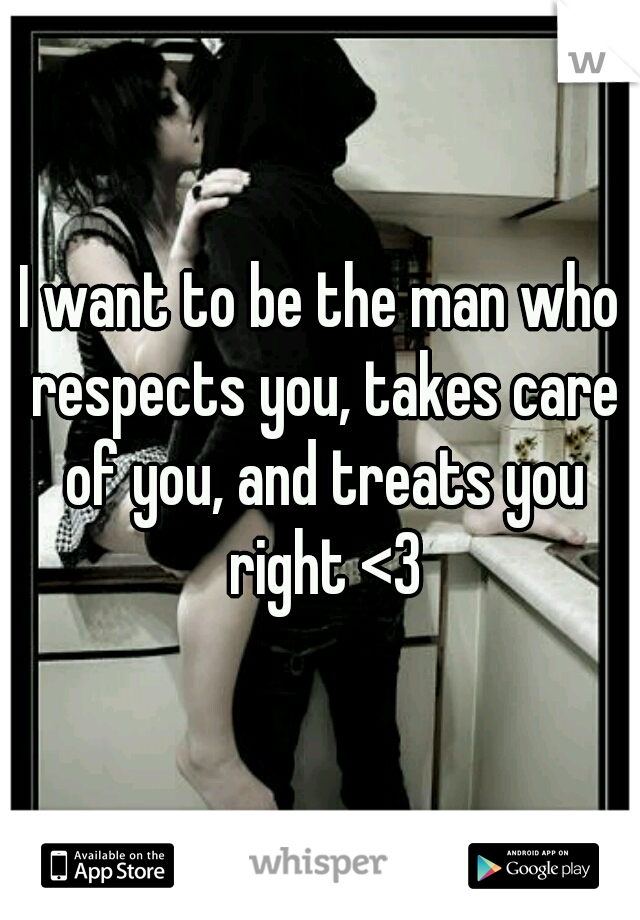 I want to be the man who respects you, takes care of you, and treats you right <3