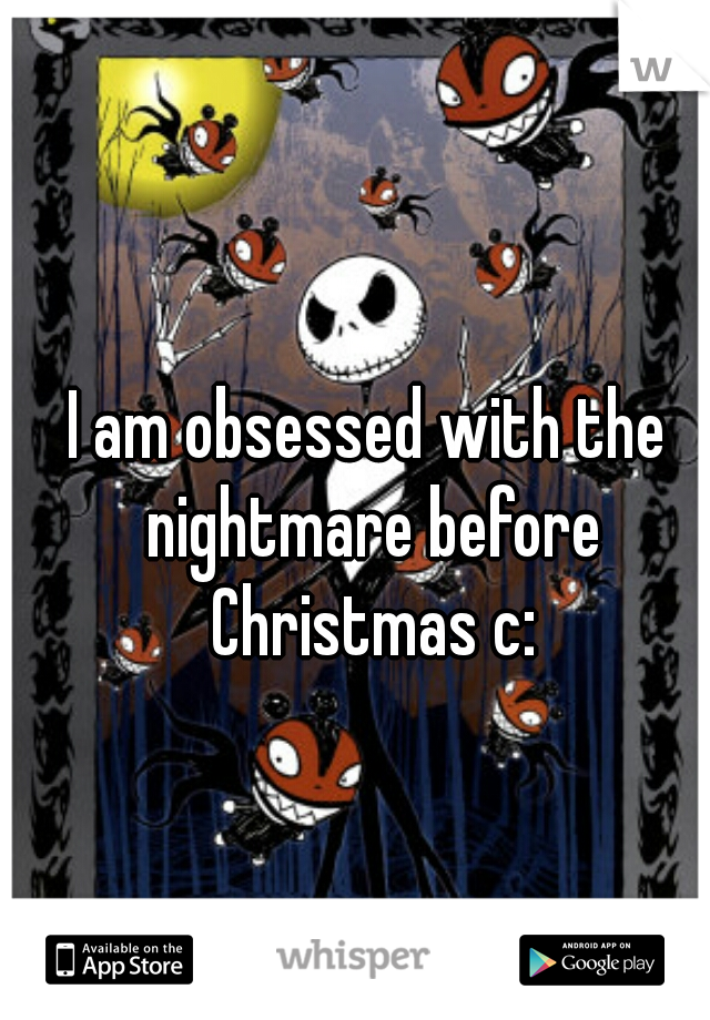 I am obsessed with the nightmare before Christmas c: