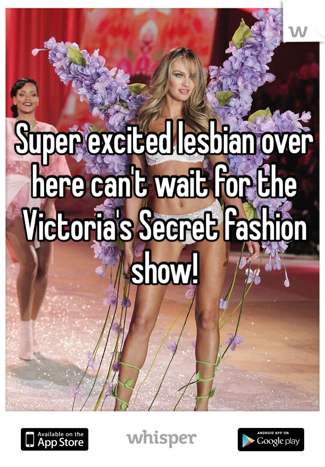 Super excited lesbian over here can't wait for the Victoria's Secret fashion show!