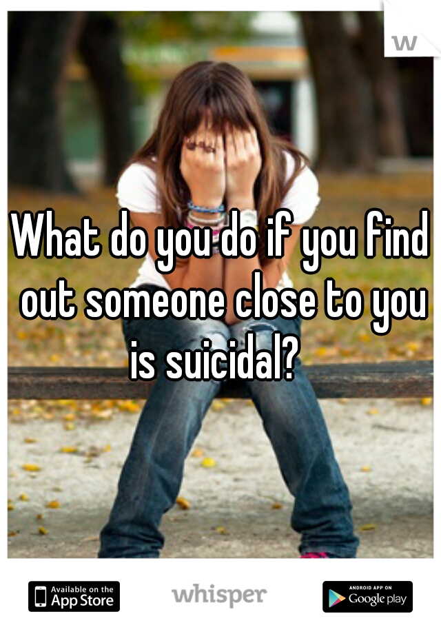 What do you do if you find out someone close to you is suicidal?