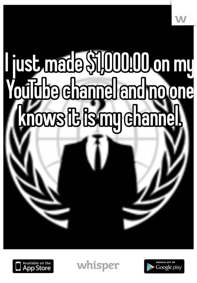 I just made $1,000.00 on my YouTube channel and no one knows it is my channel.