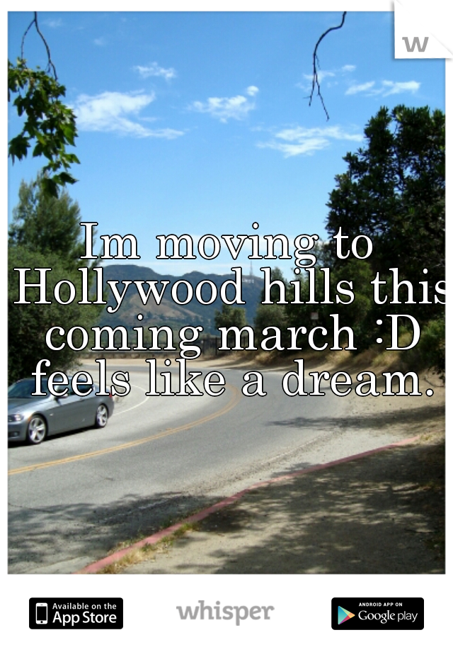 Im moving to Hollywood hills this coming march :D feels like a dream.