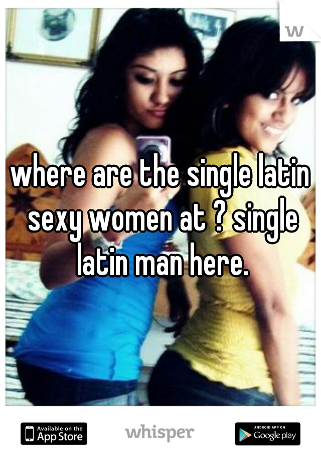 where are the single latin sexy women at ? single latin man here.