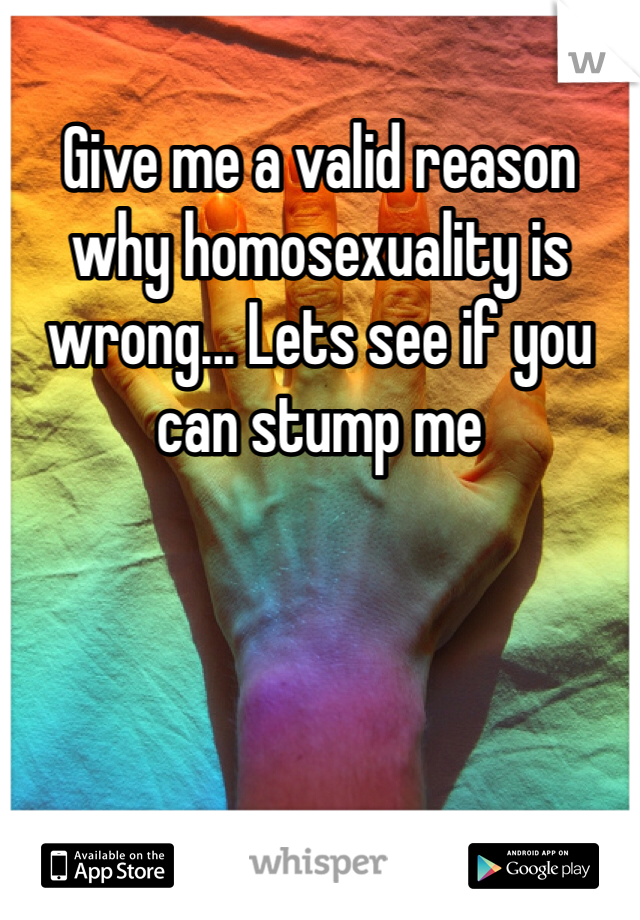 Give me a valid reason why homosexuality is wrong... Lets see if you can stump me