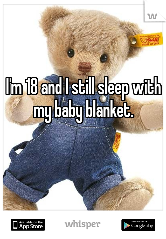 I'm 18 and I still sleep with my baby blanket.