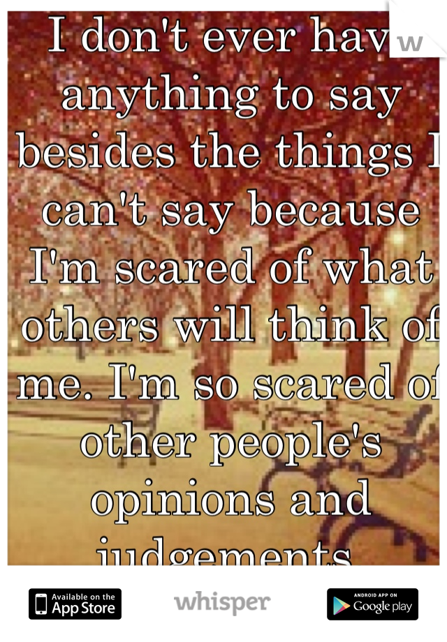 I don't ever have anything to say besides the things I can't say because I'm scared of what others will think of me. I'm so scared of other people's opinions and judgements.