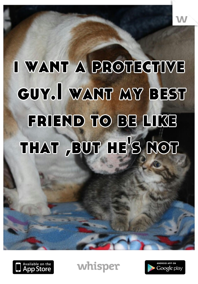 i want a protective guy.I want my best friend to be like that ,but he's not