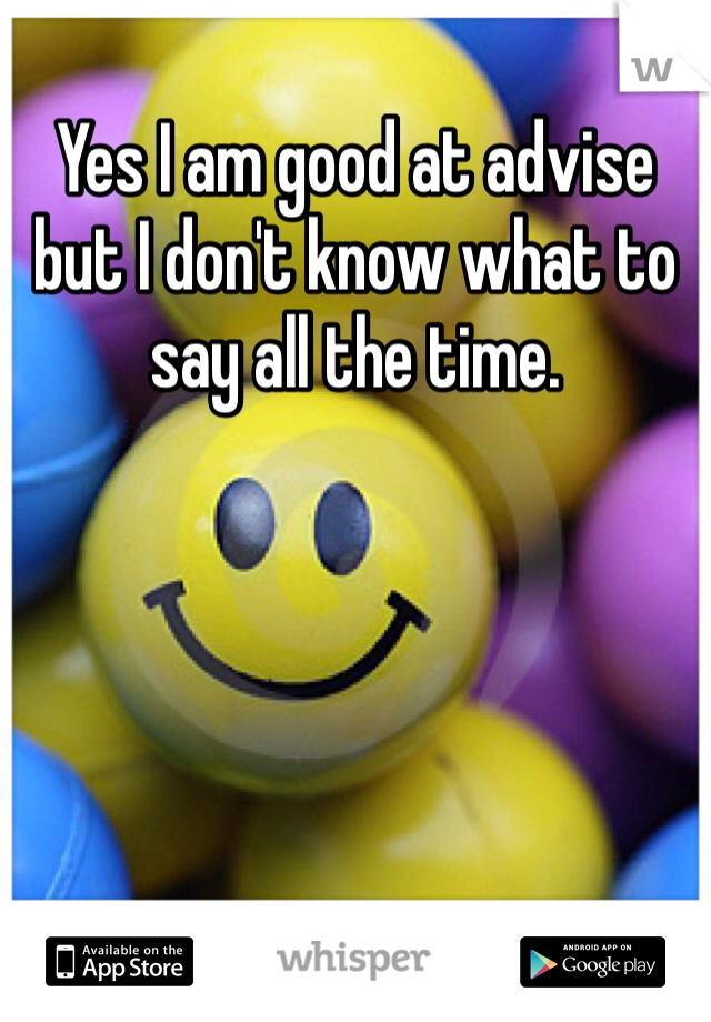 Yes I am good at advise but I don't know what to say all the time.