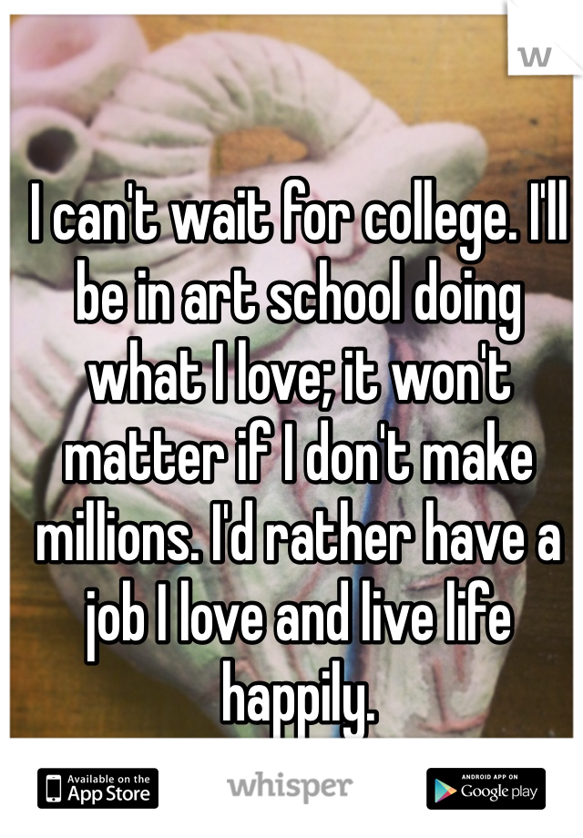 I can't wait for college. I'll be in art school doing what I love; it won't matter if I don't make millions. I'd rather have a job I love and live life happily.