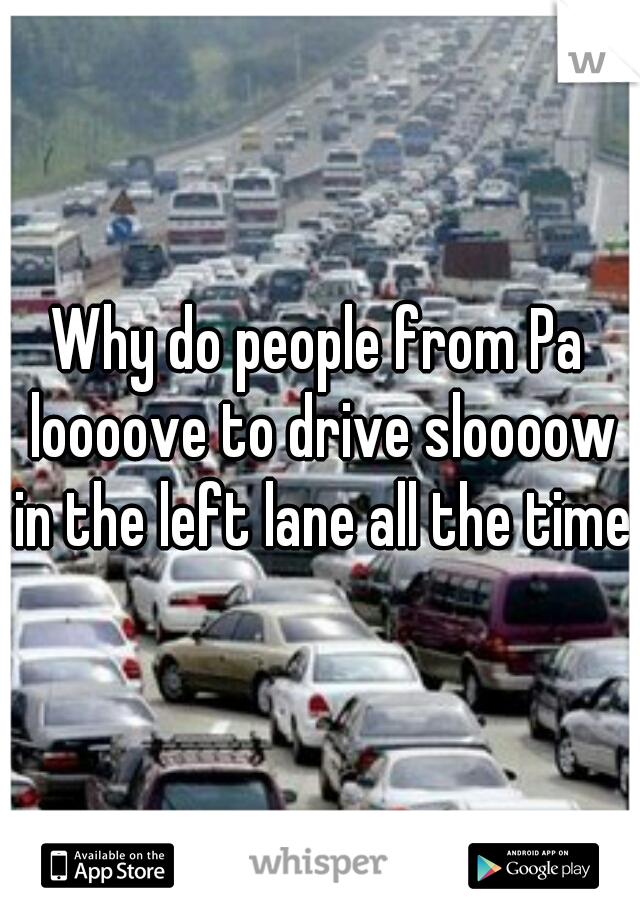 Why do people from Pa loooove to drive sloooow in the left lane all the time?