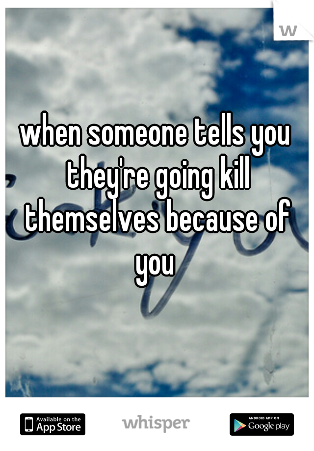 when someone tells you they're going kill themselves because of you