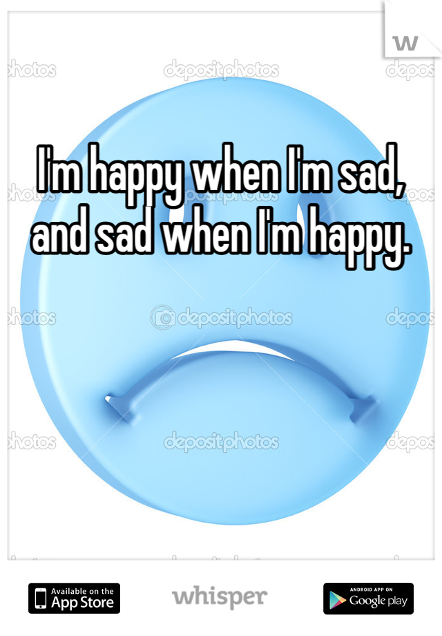 I'm happy when I'm sad, and sad when I'm happy.