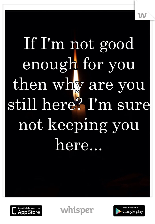If I'm not good enough for you then why are you still here? I'm sure not keeping you here...