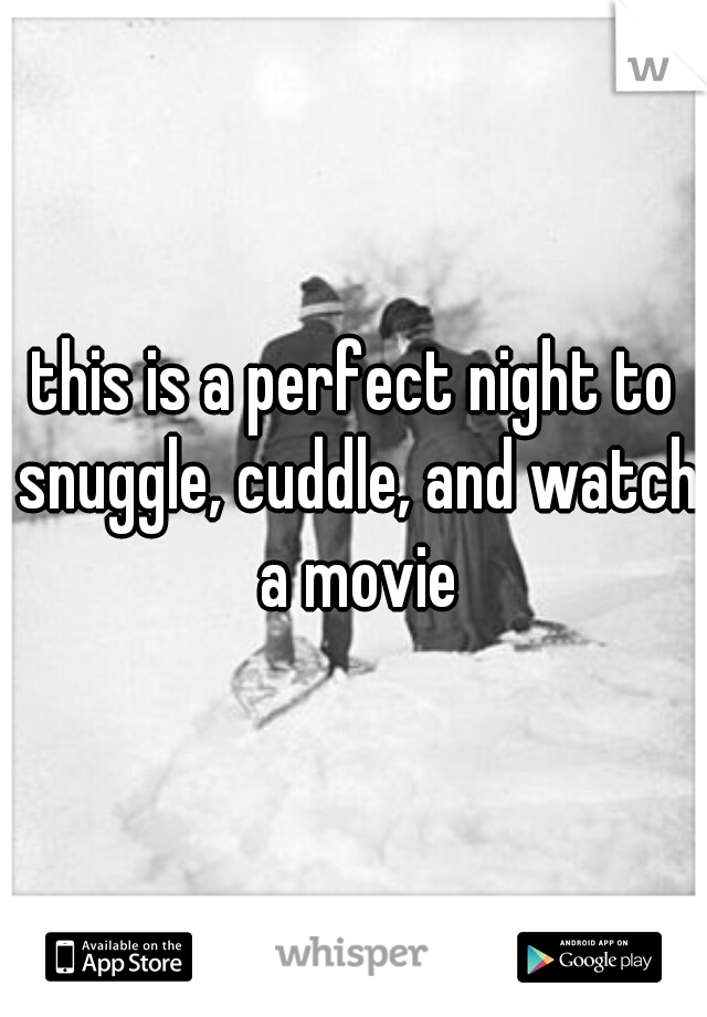 this is a perfect night to snuggle, cuddle, and watch a movie