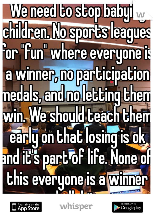"""We need to stop babying children. No sports leagues for """"fun"""" where everyone is a winner, no participation medals, and no letting them win. We should teach them early on that losing is ok and it's part of life. None of this everyone is a winner bullshit."""