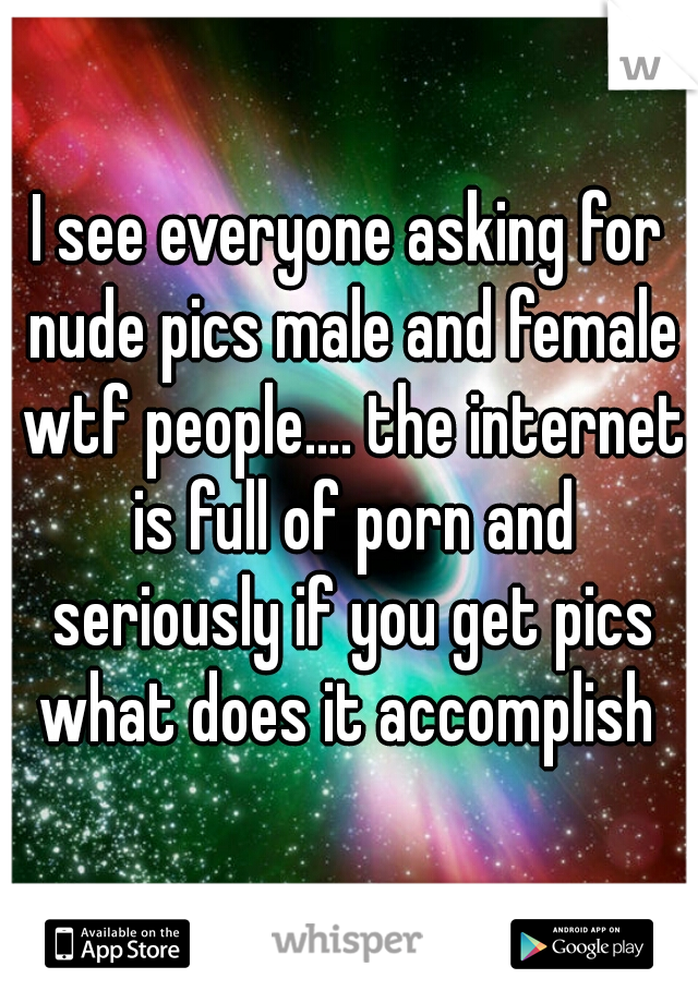 I see everyone asking for nude pics male and female wtf people.... the internet is full of porn and seriously if you get pics what does it accomplish