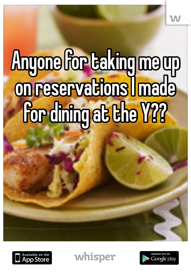 Anyone for taking me up on reservations I made for dining at the Y??