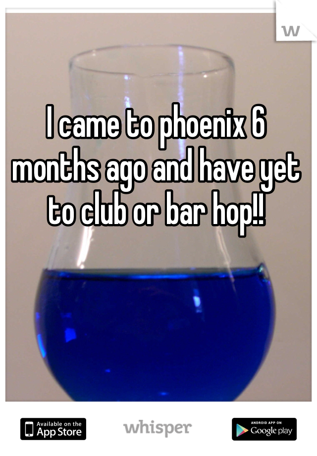 I came to phoenix 6 months ago and have yet to club or bar hop!!