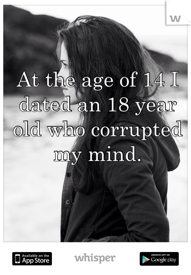 At the age of 14 I dated an 18 year old who corrupted my mind.