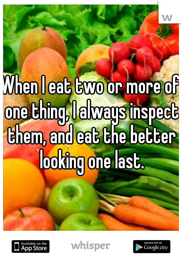 When I eat two or more of one thing, I always inspect them, and eat the better looking one last.