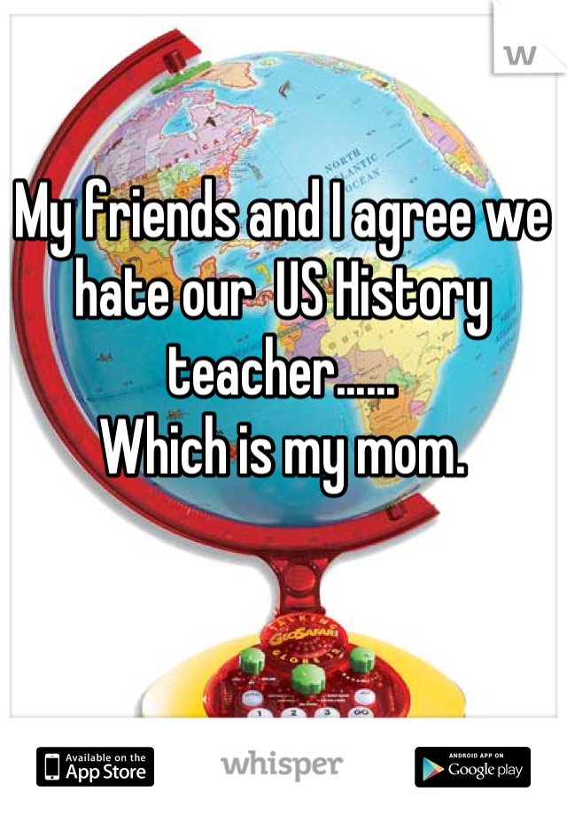 My friends and I agree we hate our  US History teacher......  Which is my mom.