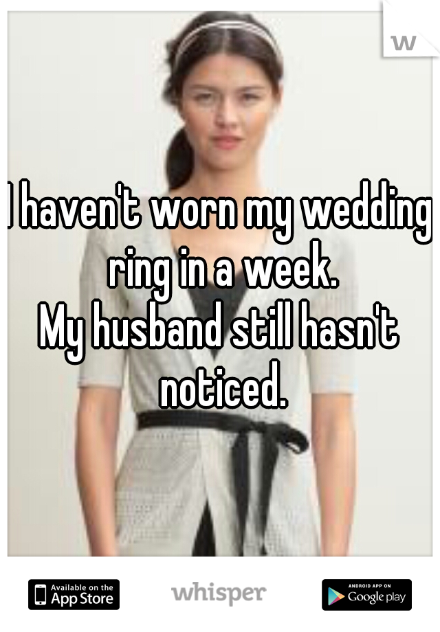 I haven't worn my wedding ring in a week. My husband still hasn't noticed.