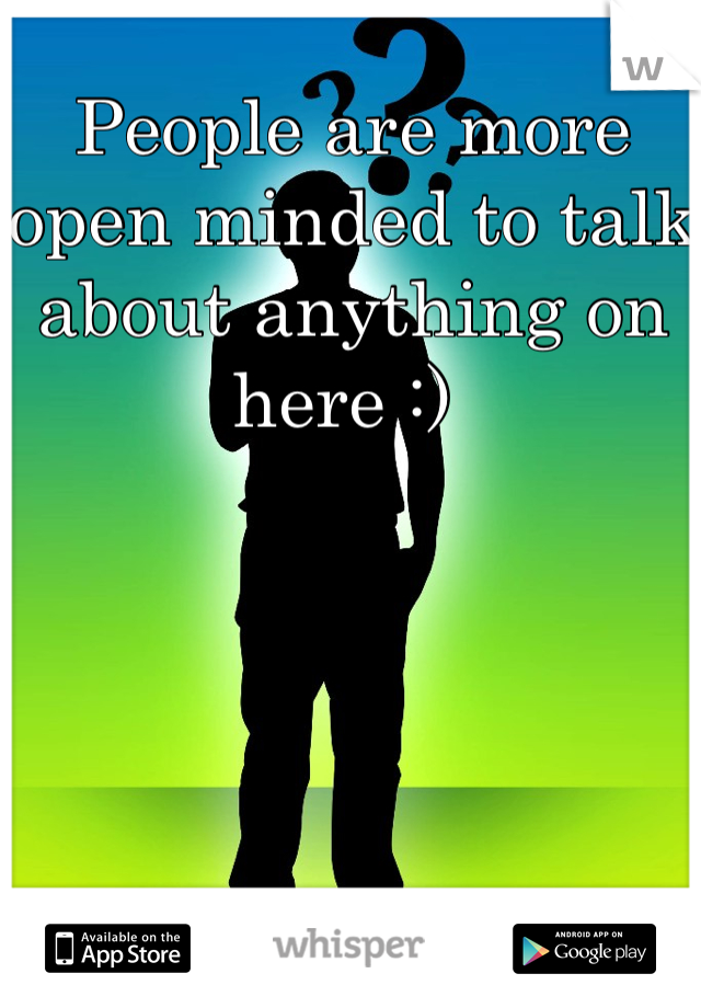 People are more open minded to talk about anything on here :)