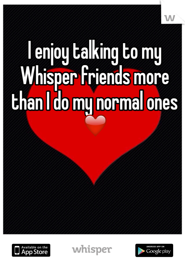 I enjoy talking to my Whisper friends more than I do my normal ones  ❤️